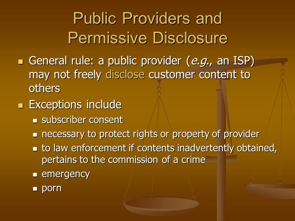 Public Providers and Permissive Disclosure  General rule: a public provider (e.g., an ISP) may not freely disclose customer content to others  Excep