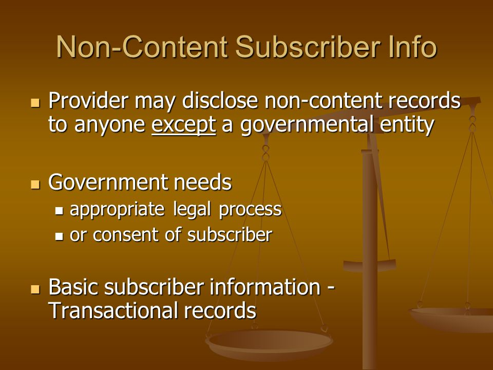 Non-Content Subscriber Info  Provider may disclose non-content records to anyone except a governmental entity  Government needs  appropriate legal