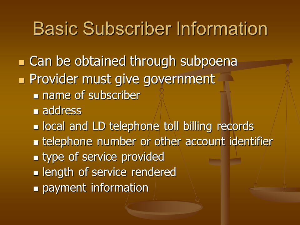 Basic Subscriber Information  Can be obtained through subpoena  Provider must give government  name of subscriber  address  local and LD telephone toll billing records  telephone number or other account identifier  type of service provided  length of service rendered  payment information