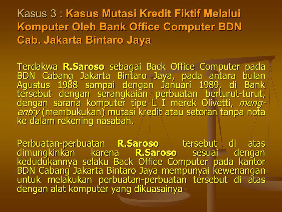 Kasus 3 : Kasus Mutasi Kredit Fiktif Melalui Komputer Oleh Bank Office Computer BDN Cab. Jakarta Bintaro Jaya Terdakwa R.Saroso sebagai Back Office Co