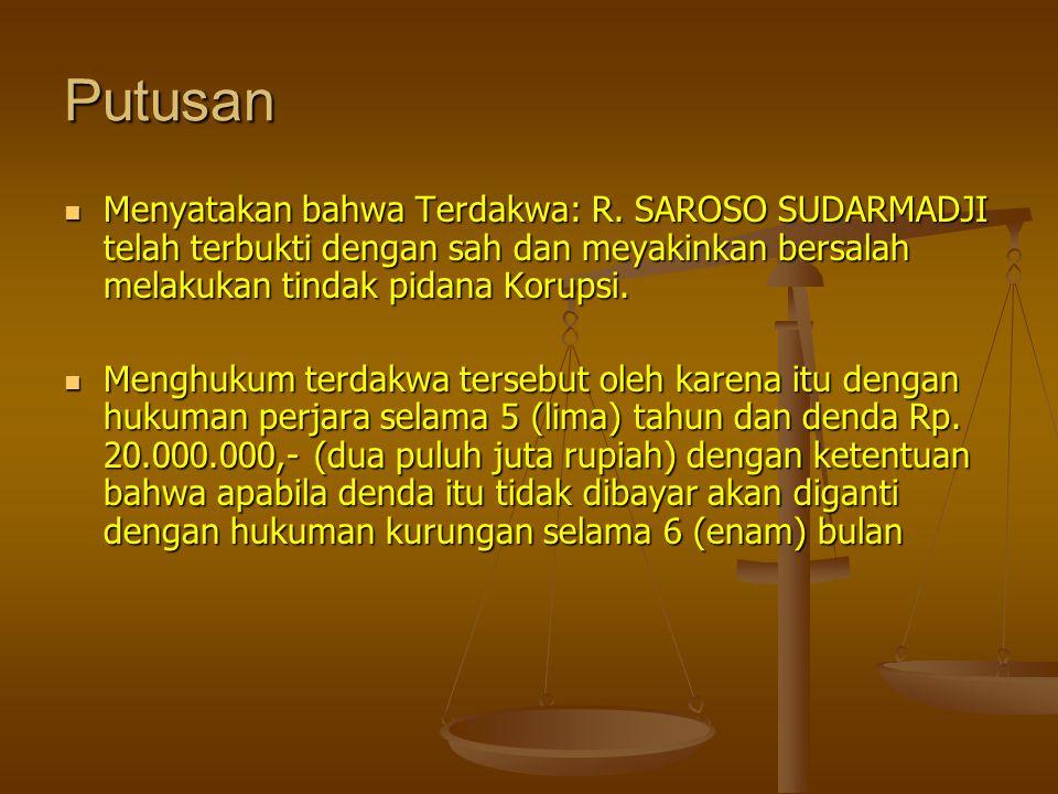 Putusan  Menyatakan bahwa Terdakwa: R. SAROSO SUDARMADJI telah terbukti dengan sah dan meyakinkan bersalah melakukan tindak pidana Korupsi.  Menghuk