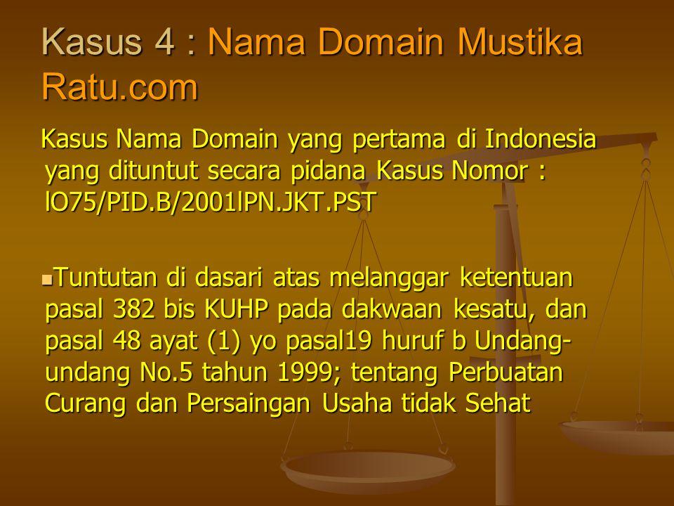 Kasus 4 : Nama Domain Mustika Ratu.com Kasus Nama Domain yang pertama di Indonesia yang dituntut secara pidana Kasus Nomor : lO75/PID.B/2001lPN.JKT.PS