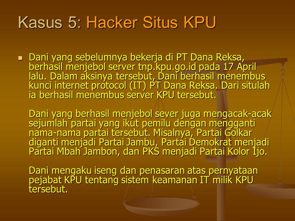 Kasus 5: Hacker Situs KPU  Dani yang sebelumnya bekerja di PT Dana Reksa, berhasil menjebol server tnp.kpu.go.id pada 17 April lalu. Dalam aksinya te