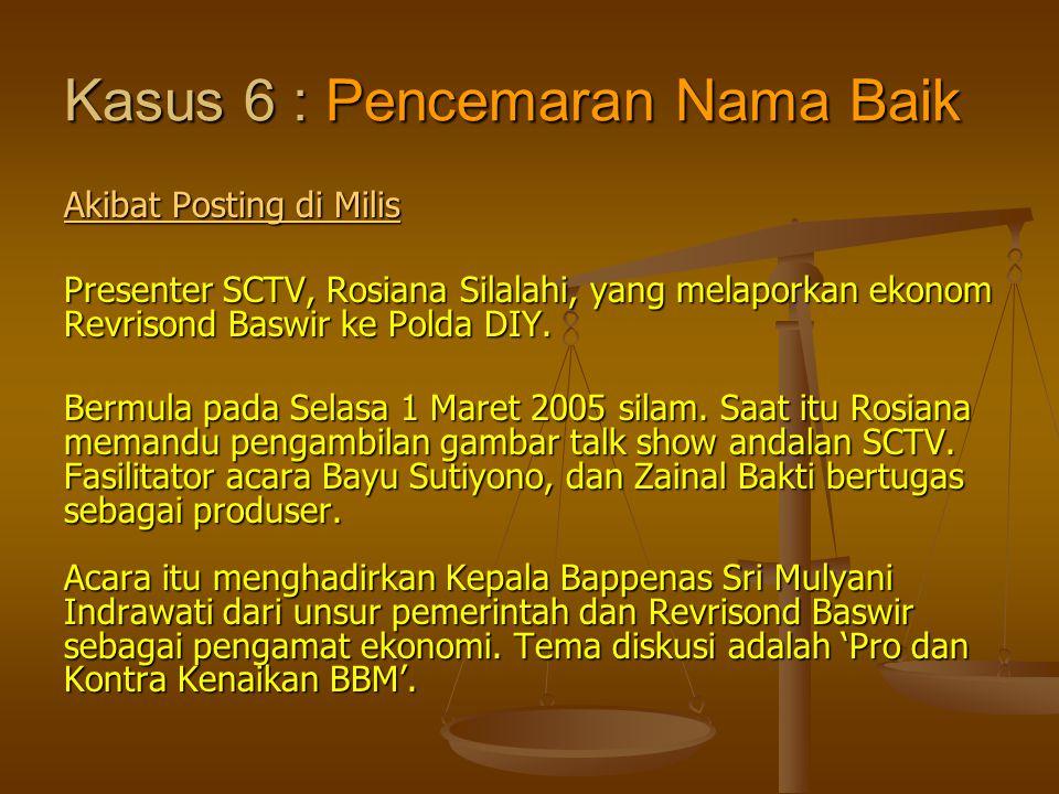 Kasus 6 : Pencemaran Nama Baik Akibat Posting di Milis Akibat Posting di Milis Presenter SCTV, Rosiana Silalahi, yang melaporkan ekonom Revrisond Basw