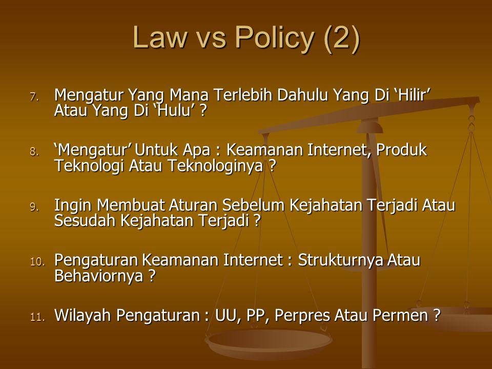 Law vs Policy (2) 7. Mengatur Yang Mana Terlebih Dahulu Yang Di 'Hilir' Atau Yang Di 'Hulu' ? 8. 'Mengatur' Untuk Apa : Keamanan Internet, Produk Tekn