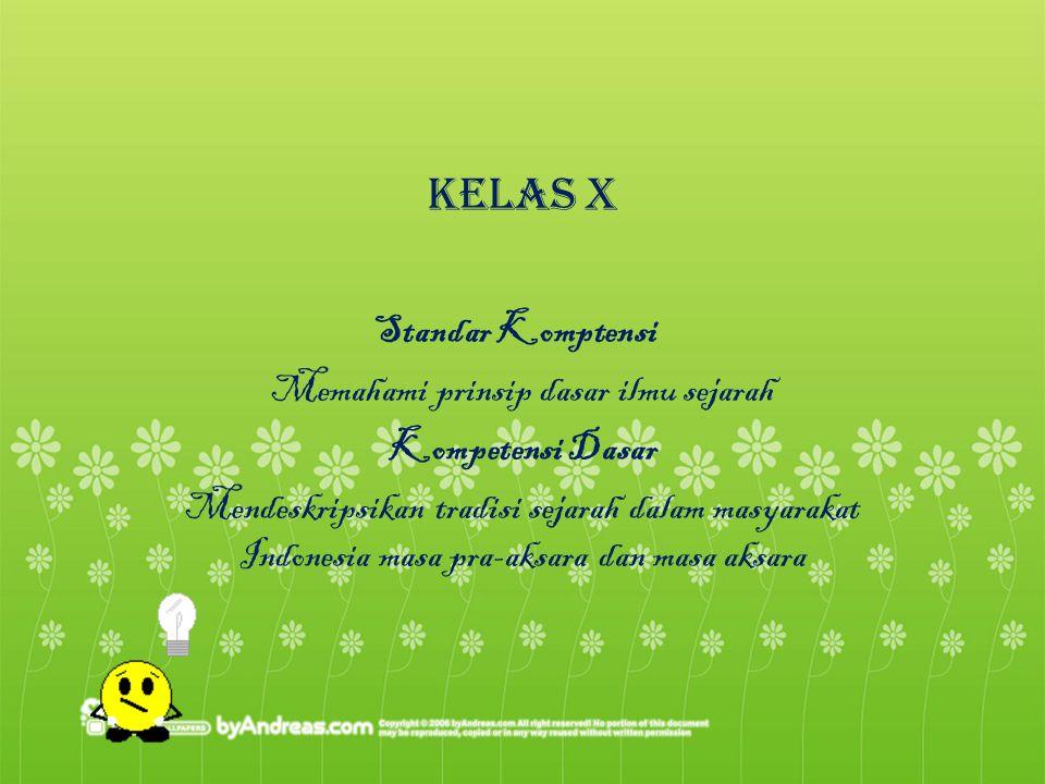 KELAS X Standar Komptensi Memahami prinsip dasar ilmu sejarah Kompetensi Dasar Mendeskripsikan tradisi sejarah dalam masyarakat Indonesia masa pra-aks