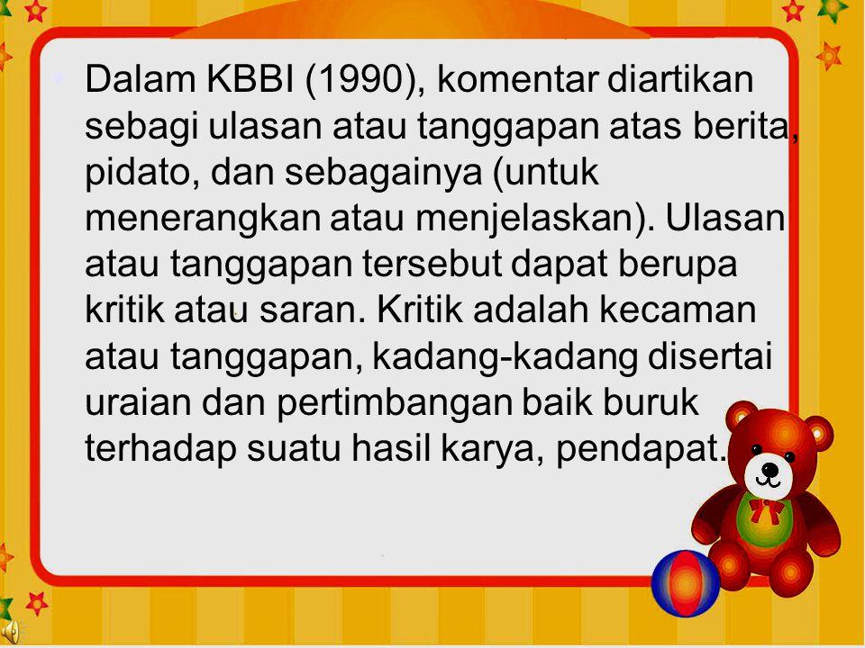 •Dalam KBBI (1990), komentar diartikan sebagi ulasan atau tanggapan atas berita, pidato, dan sebagainya (untuk menerangkan atau menjelaskan). Ulasan a
