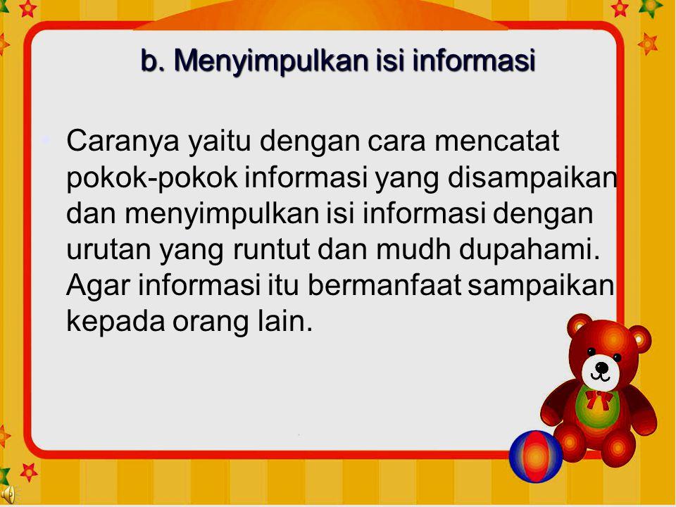 b. Menyimpulkan isi informasi •Caranya yaitu dengan cara mencatat pokok-pokok informasi yang disampaikan dan menyimpulkan isi informasi dengan urutan