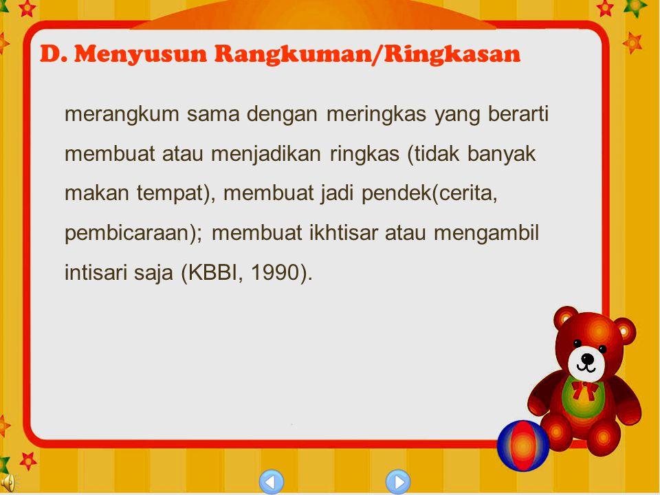 D. Menyusun Rangkuman/Ringkasan merangkum sama dengan meringkas yang berarti membuat atau menjadikan ringkas (tidak banyak makan tempat), membuat jadi