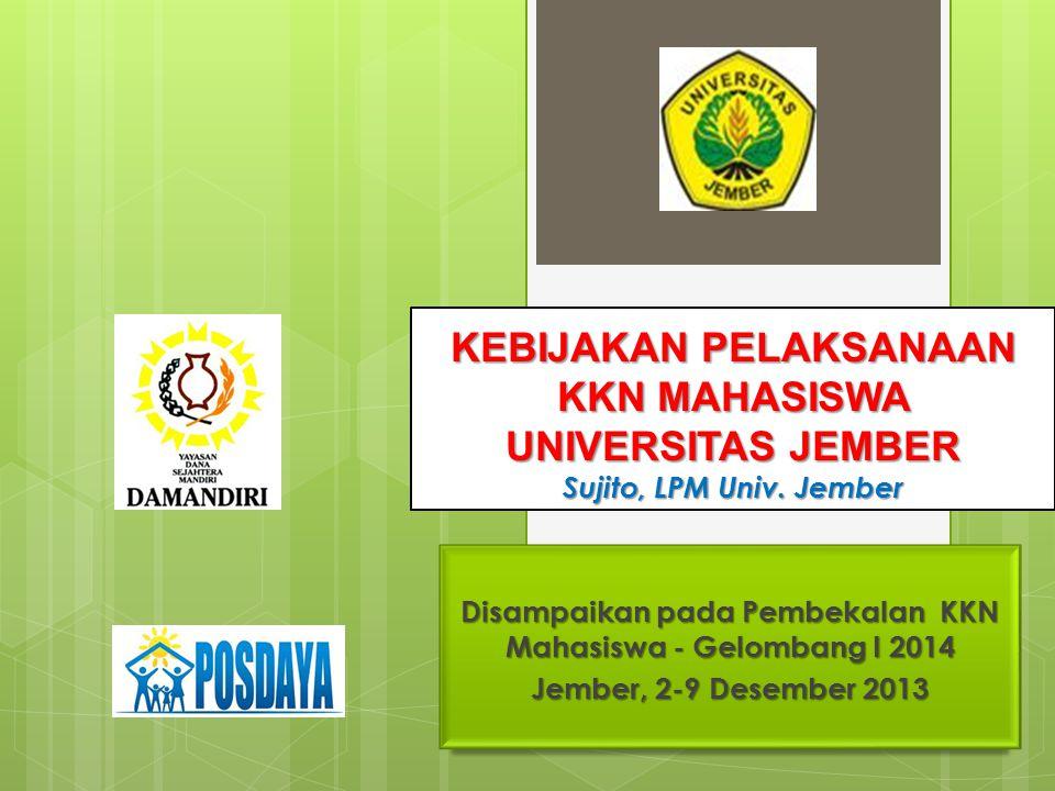 KEBIJAKAN PELAKSANAAN KKN MAHASISWA UNIVERSITAS JEMBER Sujito, LPM Univ. Jember Disampaikan pada Pembekalan KKN Mahasiswa - Gelombang I 2014 Jember, 2