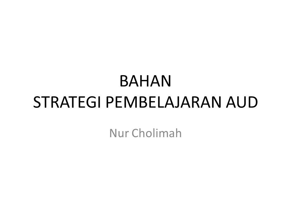 BAHAN STRATEGI PEMBELAJARAN AUD Nur Cholimah