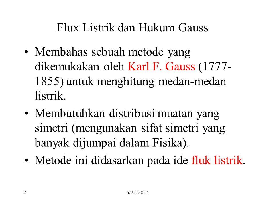 26/24/2014 Flux Listrik dan Hukum Gauss •Membahas sebuah metode yang dikemukakan oleh Karl F. Gauss (1777- 1855) untuk menghitung medan-medan listrik.