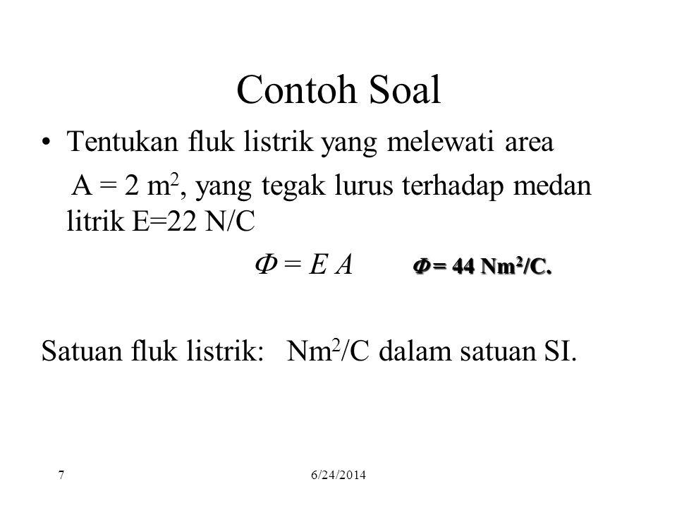 76/24/2014 Contoh Soal •Tentukan fluk listrik yang melewati area A = 2 m 2, yang tegak lurus terhadap medan litrik E=22 N/C  = E A Satuan fluk listri