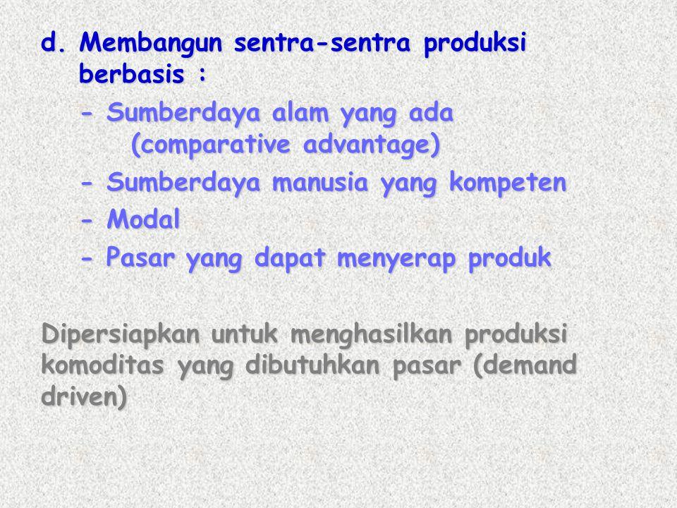 d. Membangun sentra-sentra produksi berbasis : - Sumberdaya alam yang ada (comparative advantage) - Sumberdaya manusia yang kompeten - Modal - Pasar y