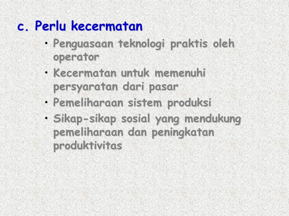 c. Perlu kecermatan •Penguasaan teknologi praktis oleh operator •Kecermatan untuk memenuhi persyaratan dari pasar •Pemeliharaan sistem produksi •Sikap