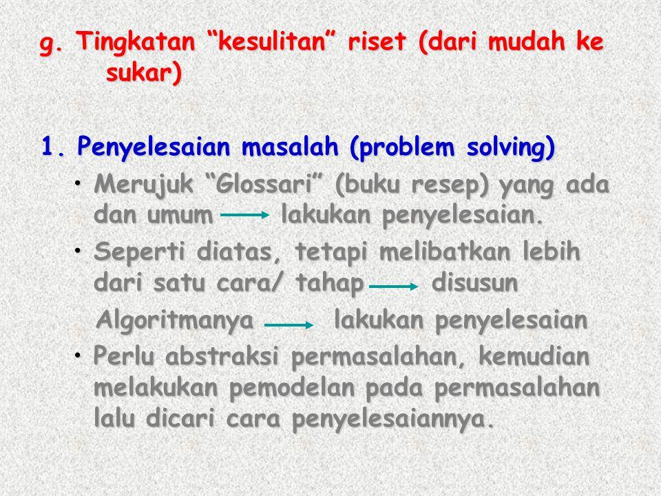 "g. Tingkatan ""kesulitan"" riset (dari mudah ke sukar) 1. Penyelesaian masalah (problem solving) •Merujuk ""Glossari"" (buku resep) yang ada dan umum laku"