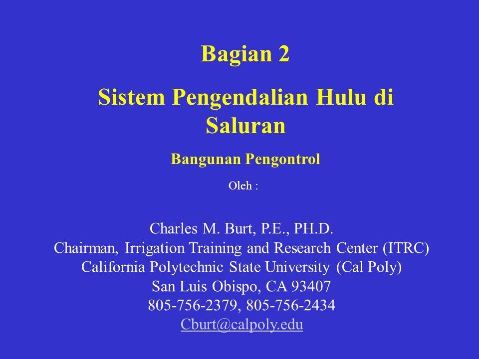 Bagian 2 Sistem Pengendalian Hulu di Saluran Bangunan Pengontrol Charles M. Burt, P.E., PH.D. Chairman, Irrigation Training and Research Center (ITRC)