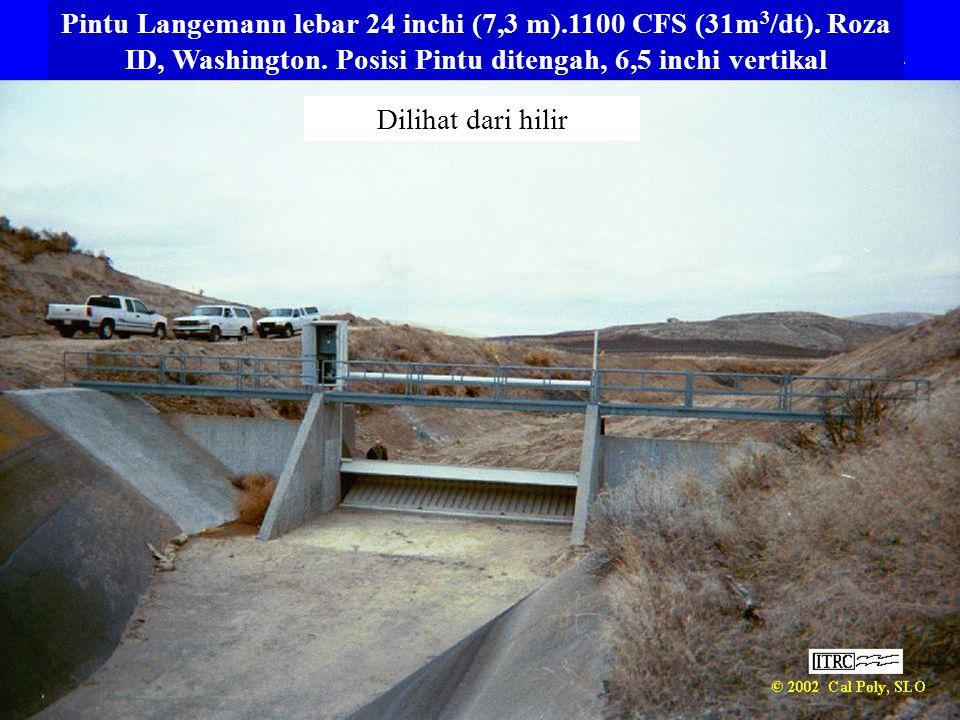 Pintu Langemann lebar 24 inchi (7,3 m).1100 CFS (31m 3 /dt). Roza ID, Washington. Posisi Pintu ditengah, 6,5 inchi vertikal Dilihat dari hilir