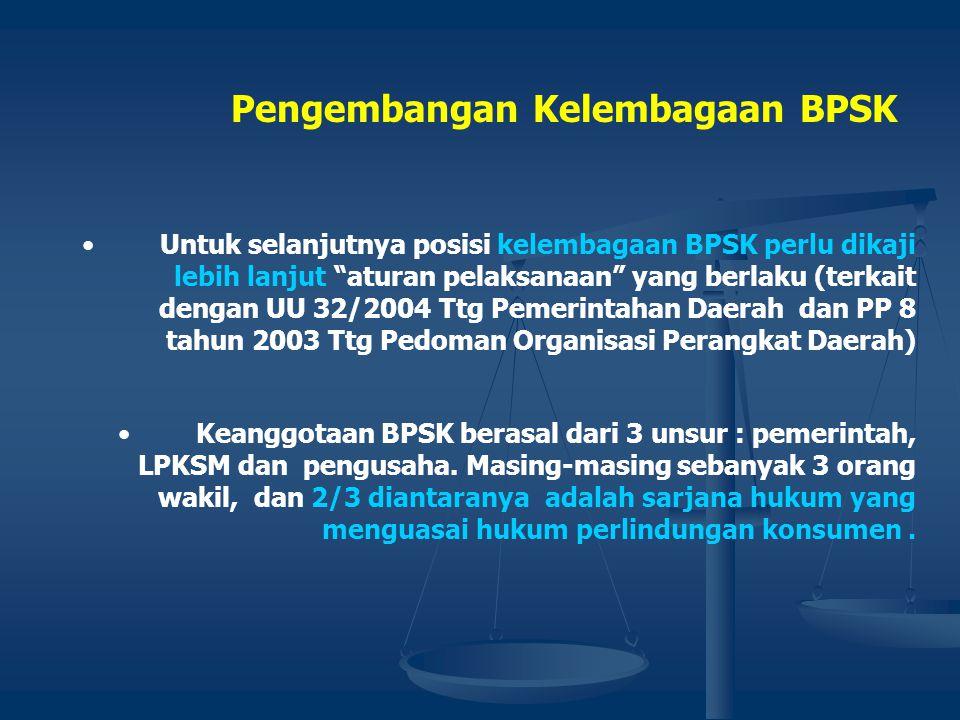 Pengembangan Kelembagaan BPSK •Kedudukan BPSK merupakan badan peneyelesaian sengketa di luar pengadilan. •Status kelembagaan BPSK harus dipertegas dal