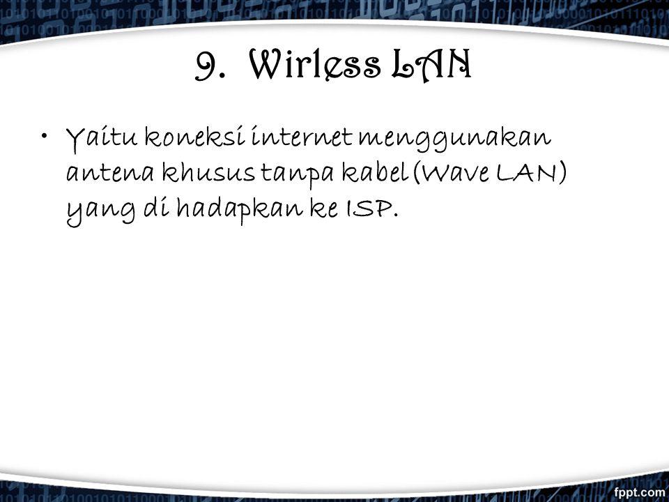 9. Wirless LAN •Yaitu koneksi internet menggunakan antena khusus tanpa kabel(Wave LAN) yang di hadapkan ke ISP.