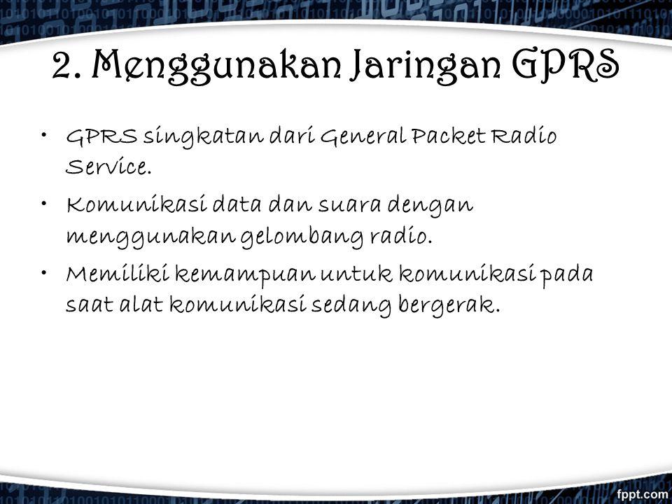 2. Menggunakan Jaringan GPRS •GPRS singkatan dari General Packet Radio Service. •Komunikasi data dan suara dengan menggunakan gelombang radio. •Memili