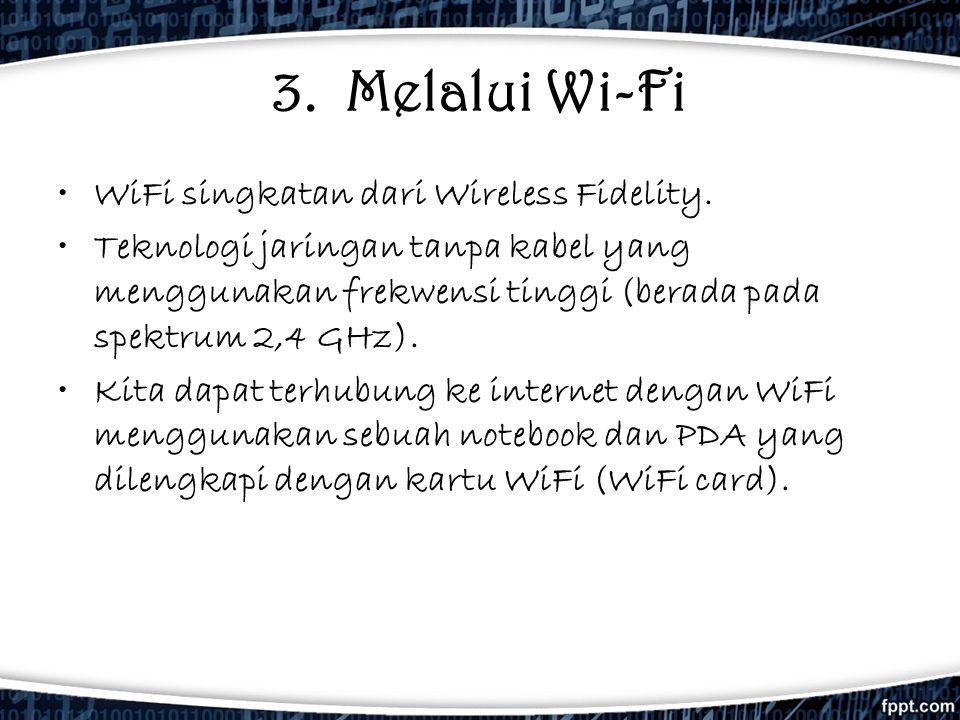 3. Melalui Wi-Fi •WiFi singkatan dari Wireless Fidelity. •Teknologi jaringan tanpa kabel yang menggunakan frekwensi tinggi (berada pada spektrum 2,4 G