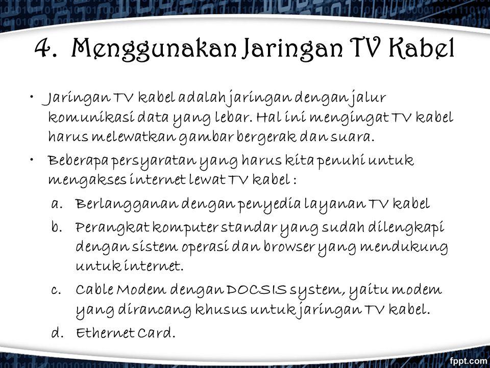 4. Menggunakan Jaringan TV Kabel •Jaringan TV kabel adalah jaringan dengan jalur komunikasi data yang lebar. Hal ini mengingat TV kabel harus melewatk