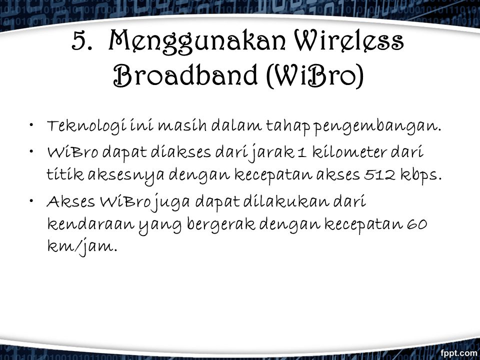 5. Menggunakan Wireless Broadband (WiBro) •Teknologi ini masih dalam tahap pengembangan. •WiBro dapat diakses dari jarak 1 kilometer dari titik aksesn