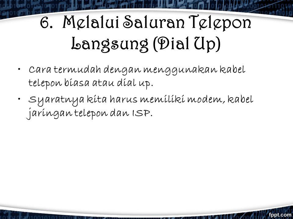 6. Melalui Saluran Telepon Langsung (Dial Up) •Cara termudah dengan menggunakan kabel telepon biasa atau dial up. •Syaratnya kita harus memiliki modem