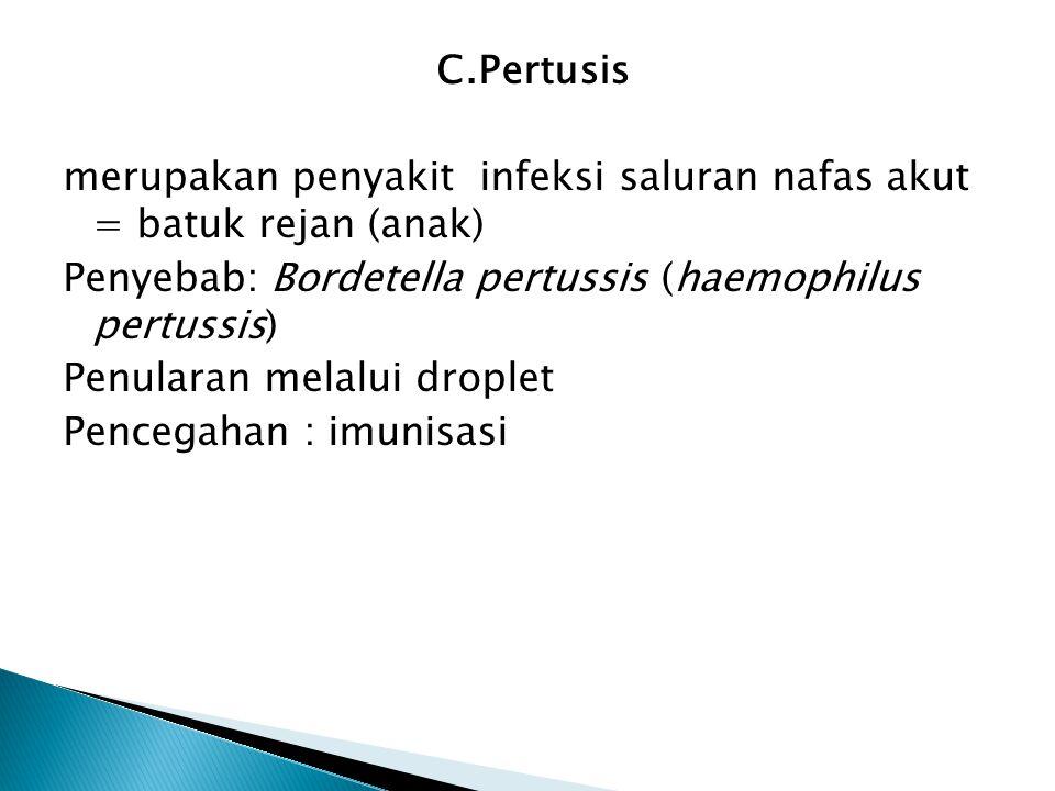 C.Pertusis merupakan penyakit infeksi saluran nafas akut = batuk rejan (anak) Penyebab: Bordetella pertussis (haemophilus pertussis) Penularan melalui
