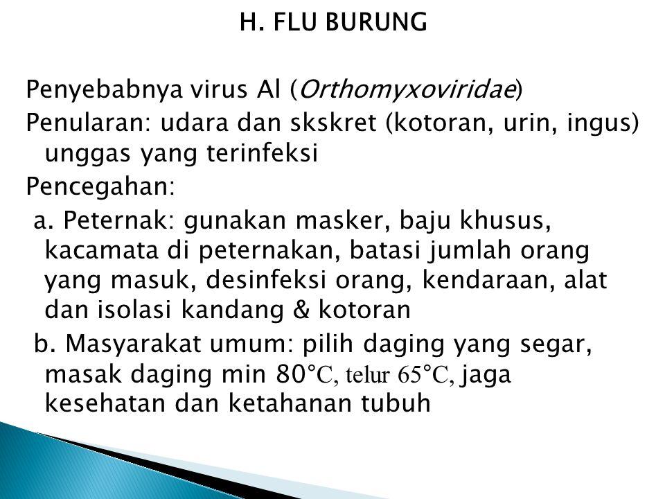 H. FLU BURUNG Penyebabnya virus Al (Orthomyxoviridae) Penularan: udara dan skskret (kotoran, urin, ingus) unggas yang terinfeksi Pencegahan: a. Petern