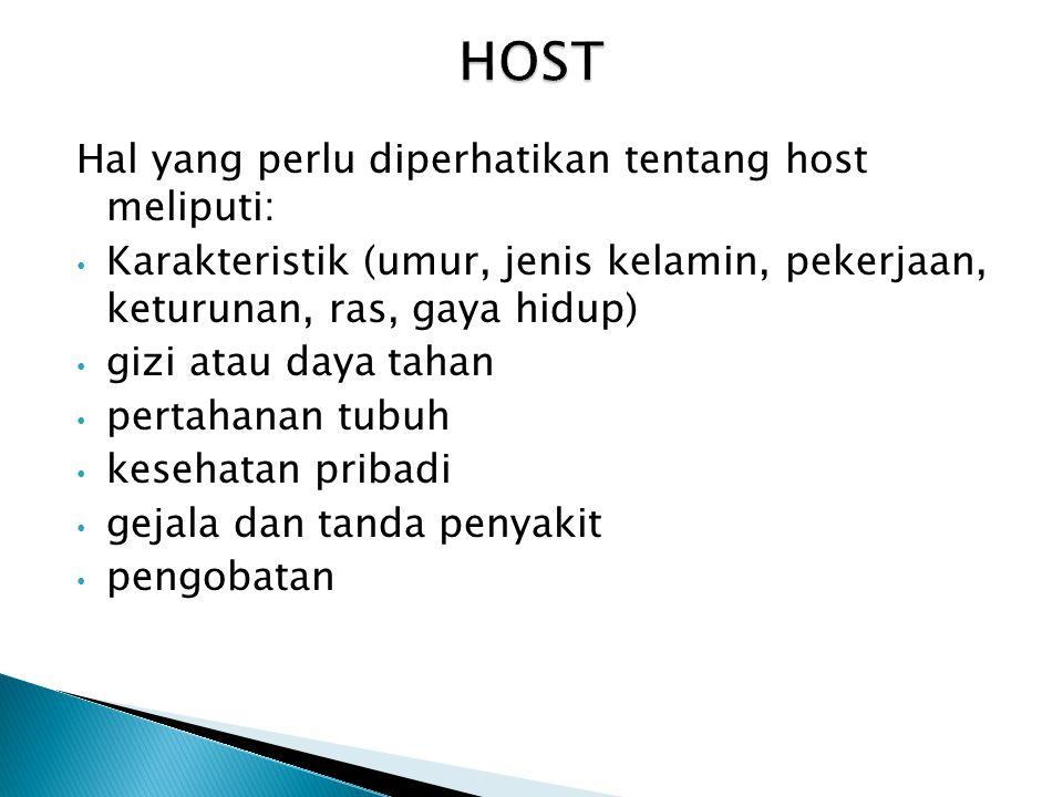 Hal yang perlu diperhatikan tentang host meliputi: • Karakteristik (umur, jenis kelamin, pekerjaan, keturunan, ras, gaya hidup) • gizi atau daya tahan