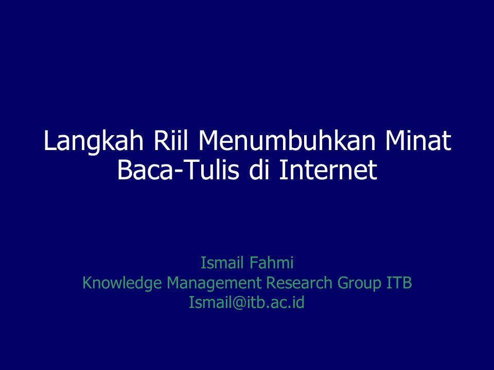 Langkah Riil Menumbuhkan Minat Baca-Tulis di Internet Ismail Fahmi Knowledge Management Research Group ITB Ismail@itb.ac.id