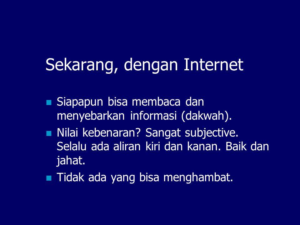Sekarang, dengan Internet  Siapapun bisa membaca dan menyebarkan informasi (dakwah).
