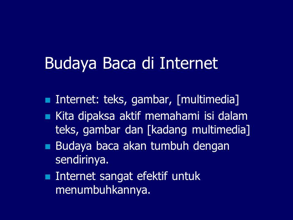 Budaya Baca di Internet  Internet: teks, gambar, [multimedia]  Kita dipaksa aktif memahami isi dalam teks, gambar dan [kadang multimedia]  Budaya baca akan tumbuh dengan sendirinya.