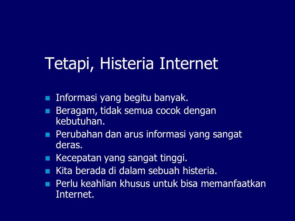 Tetapi, Histeria Internet  Informasi yang begitu banyak.