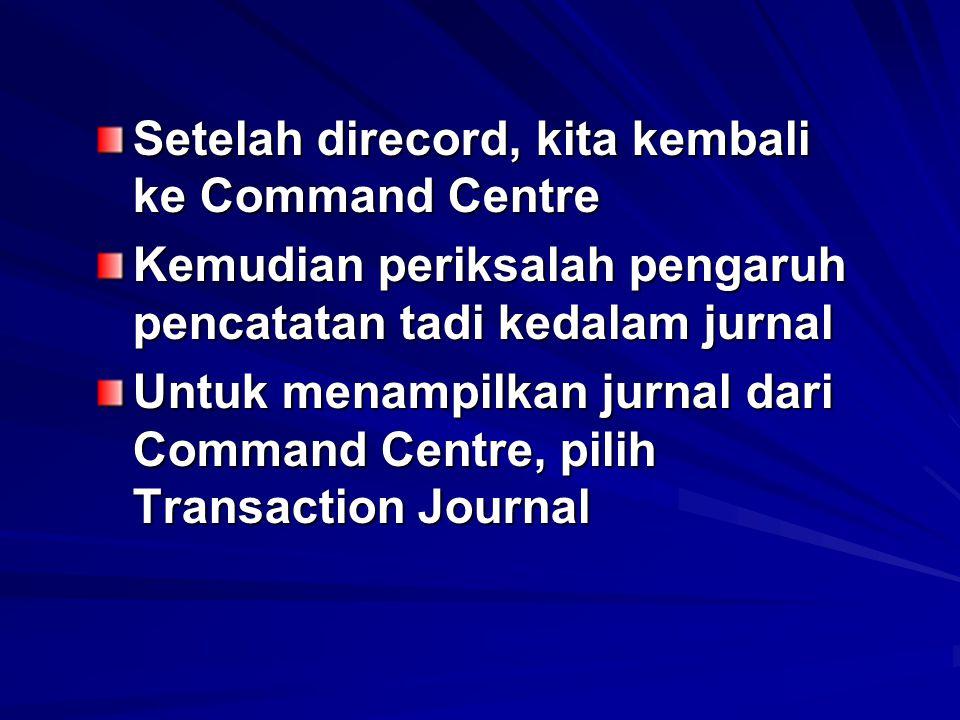 Setelah direcord, kita kembali ke Command Centre Kemudian periksalah pengaruh pencatatan tadi kedalam jurnal Untuk menampilkan jurnal dari Command Cen