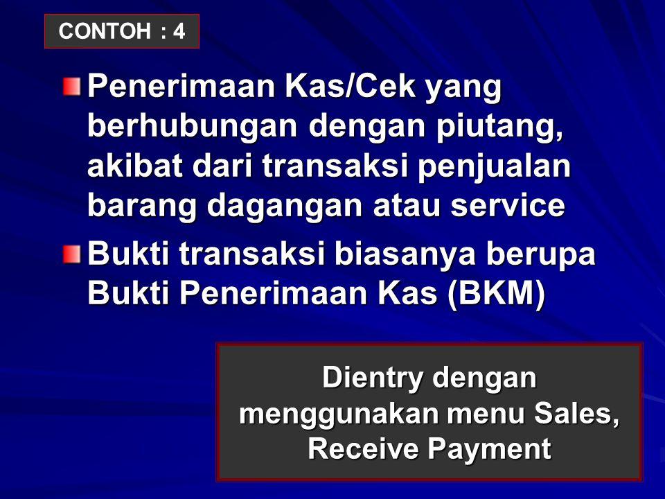 Dientry dengan menggunakan menu Sales, Receive Payment Penerimaan Kas/Cek yang berhubungan dengan piutang, akibat dari transaksi penjualan barang daga
