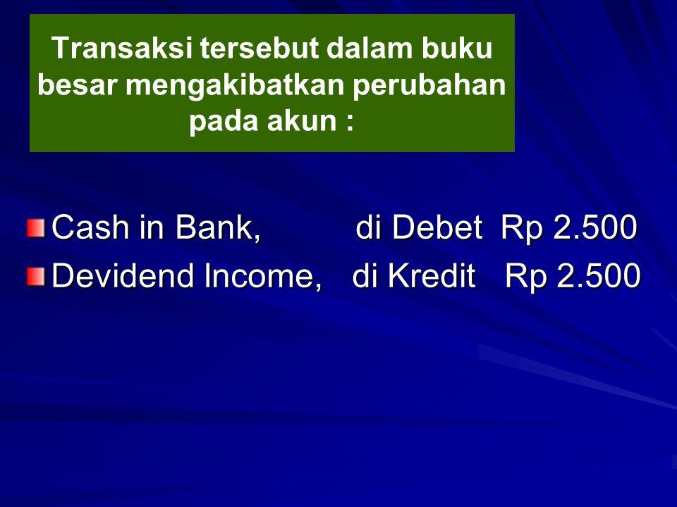 Transaksi tersebut dalam buku besar mengakibatkan perubahan pada akun : Cash in Bank, di Debet Rp 2.500 Devidend Income, di Kredit Rp 2.500