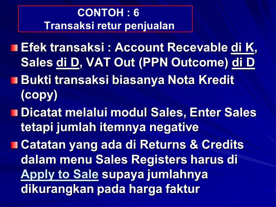 CONTOH : 6 Transaksi retur penjualan Efek transaksi : Account Recevable di K, Sales di D, VAT Out (PPN Outcome) di D Bukti transaksi biasanya Nota Kre