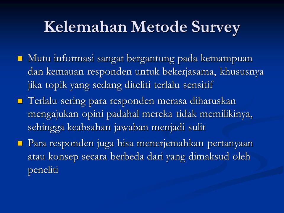 Kelemahan Metode Survey  Mutu informasi sangat bergantung pada kemampuan dan kemauan responden untuk bekerjasama, khususnya jika topik yang sedang di