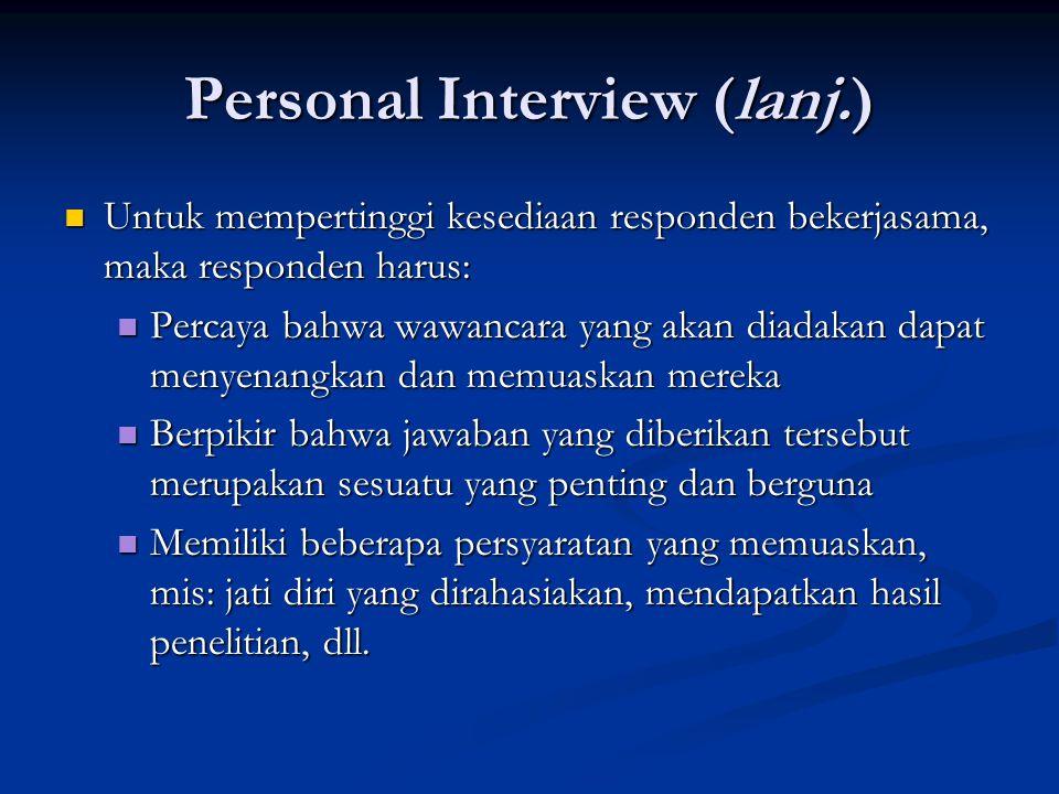 Personal Interview (lanj.)  Untuk mempertinggi kesediaan responden bekerjasama, maka responden harus:  Percaya bahwa wawancara yang akan diadakan da