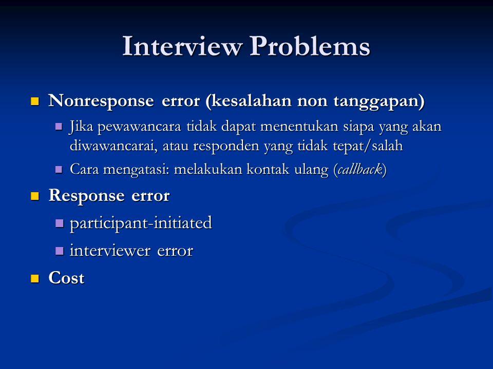 Interview Problems  Nonresponse error (kesalahan non tanggapan)  Jika pewawancara tidak dapat menentukan siapa yang akan diwawancarai, atau responde