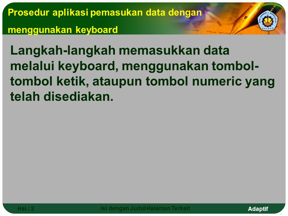 Adaptif Hal.: 2 Isi dengan Judul Halaman Terkait Prosedur aplikasi pemasukan data dengan menggunakan keyboard Langkah-langkah memasukkan data melalui keyboard, menggunakan tombol- tombol ketik, ataupun tombol numeric yang telah disediakan.