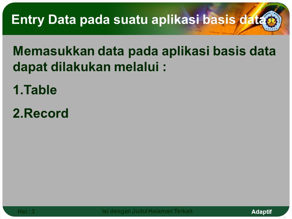 Adaptif Hal.: 3 Isi dengan Judul Halaman Terkait Entry Data pada suatu aplikasi basis data Memasukkan data pada aplikasi basis data dapat dilakukan melalui : 1.Table 2.Record