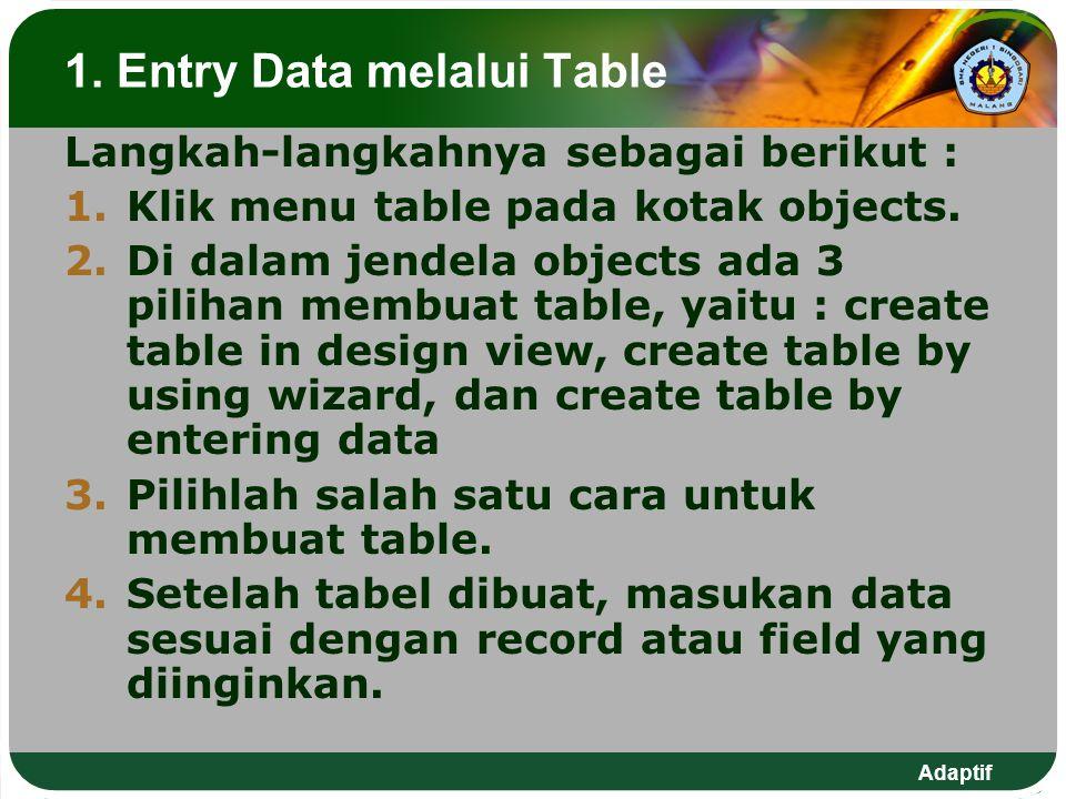 Adaptif 1. Entry Data melalui Table Langkah-langkahnya sebagai berikut : 1.Klik menu table pada kotak objects. 2.Di dalam jendela objects ada 3 piliha