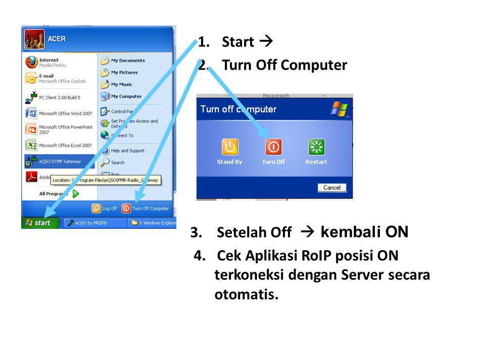 1.Start  2.Turn Off Computer 3. Setelah Off  kembali ON 4. Cek Aplikasi RoIP posisi ON terkoneksi dengan Server secara otomatis.