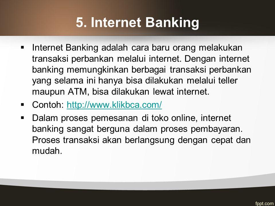 5. Internet Banking  Internet Banking adalah cara baru orang melakukan transaksi perbankan melalui internet. Dengan internet banking memungkinkan ber