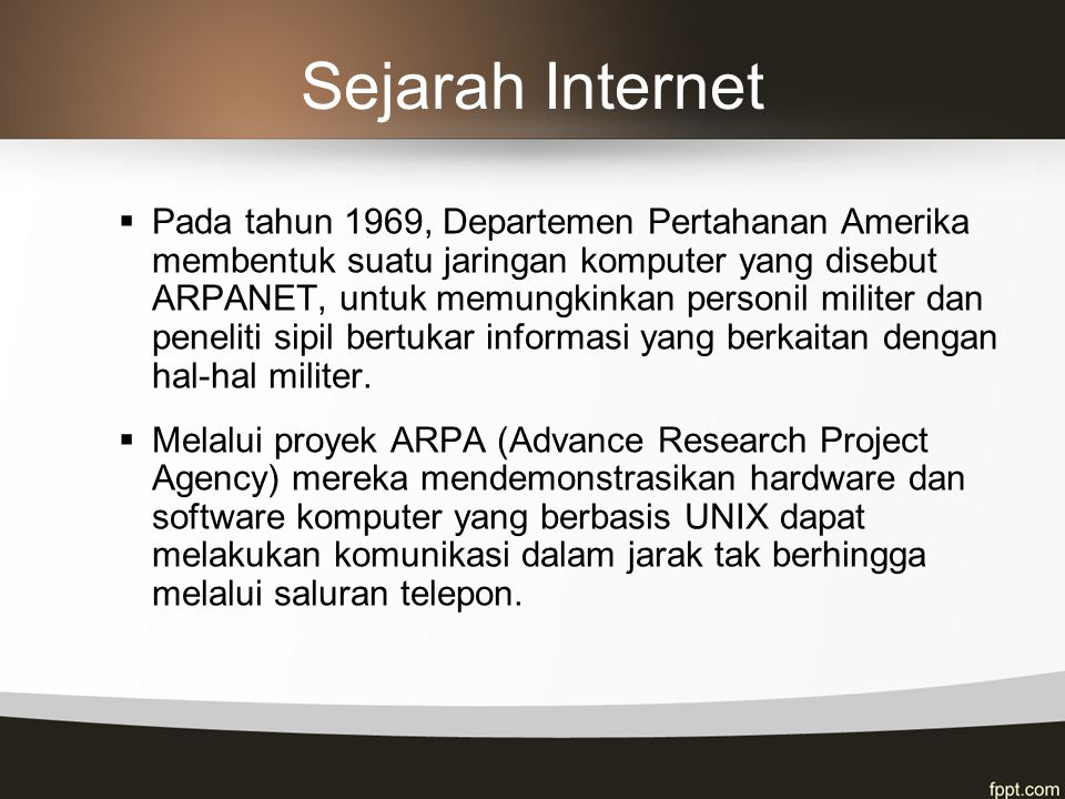 Sejarah Internet  Pada tahun 1969, Departemen Pertahanan Amerika membentuk suatu jaringan komputer yang disebut ARPANET, untuk memungkinkan personil militer dan peneliti sipil bertukar informasi yang berkaitan dengan hal-hal militer.
