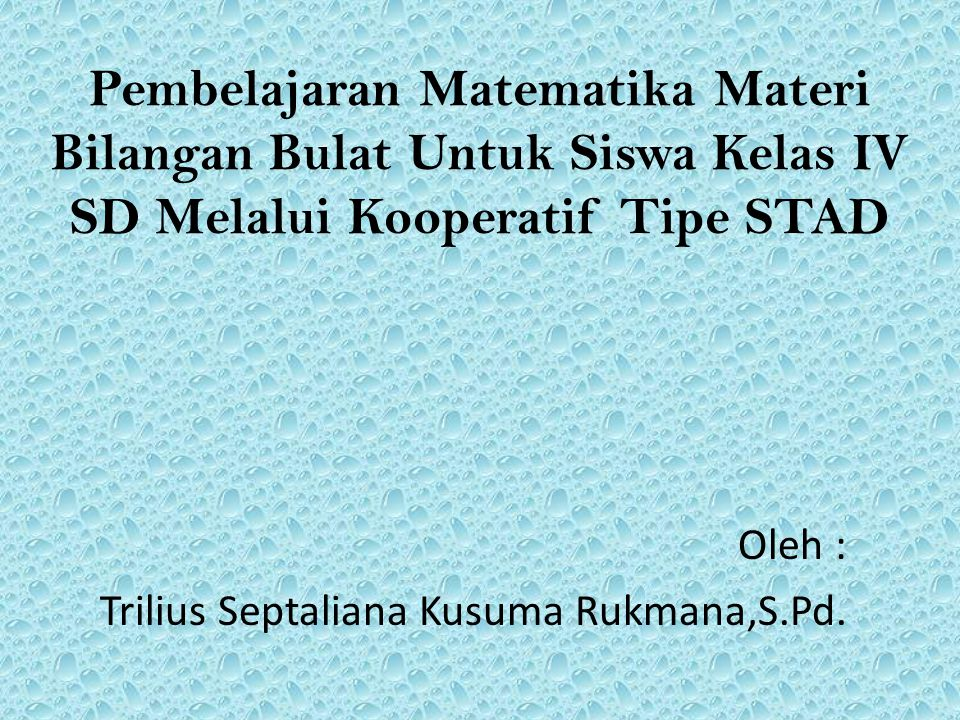 Pembelajaran Matematika Materi Bilangan Bulat Untuk Siswa Kelas IV SD Melalui Kooperatif Tipe STAD Oleh : Trilius Septaliana Kusuma Rukmana,S.Pd.